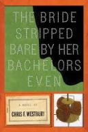 The Bride Stripped Bare by Her Bachelors, Even - Chris F. Westbury
